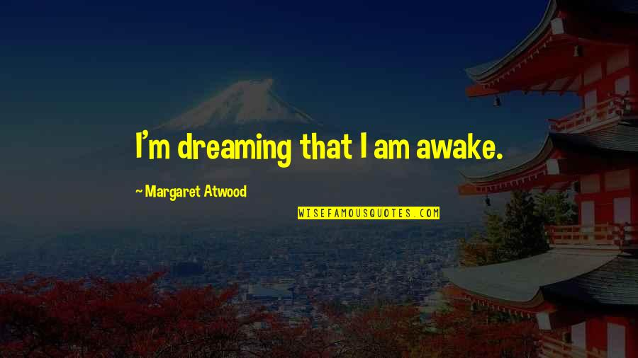 Dreaming Awake Quotes By Margaret Atwood: I'm dreaming that I am awake.