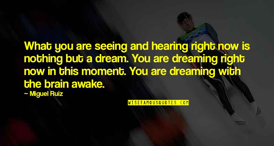 Dreaming Awake Quotes By Miguel Ruiz: What you are seeing and hearing right now