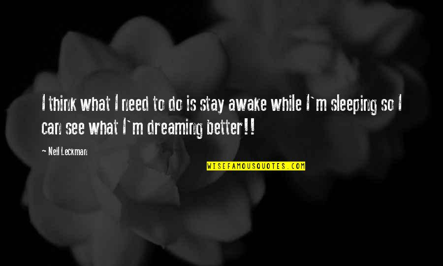 Dreaming Awake Quotes By Neil Leckman: I think what I need to do is
