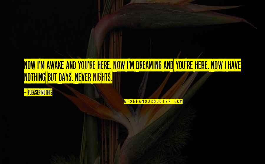 Dreaming Awake Quotes By Pleasefindthis: Now I'm awake and you're here. Now I'm