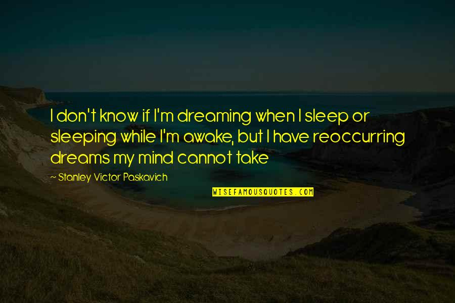 Dreaming Awake Quotes By Stanley Victor Paskavich: I don't know if I'm dreaming when I