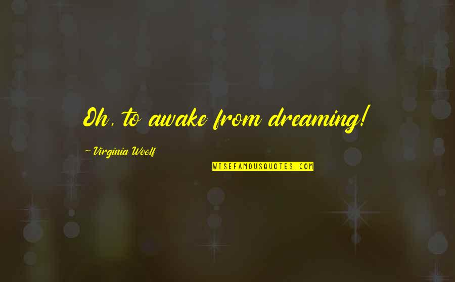 Dreaming Awake Quotes By Virginia Woolf: Oh, to awake from dreaming!