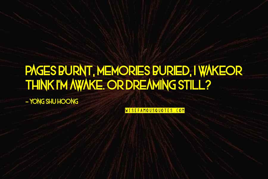 Dreaming Awake Quotes By Yong Shu Hoong: Pages burnt, memories buried, I wakeor think I'm