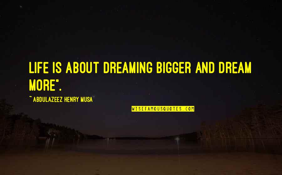 """Dreaming Quotes And Quotes By Abdulazeez Henry Musa: Life is about dreaming bigger and dream more""""."""