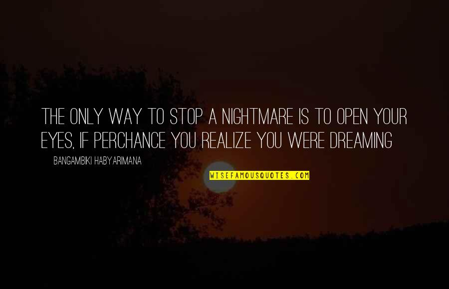 Dreaming Quotes And Quotes By Bangambiki Habyarimana: The only way to stop a nightmare is