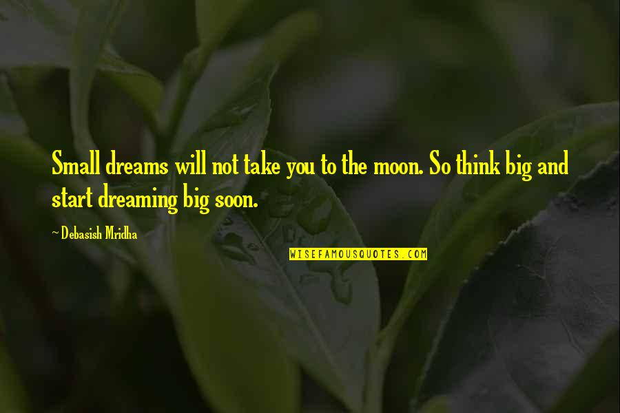 Dreaming Quotes And Quotes By Debasish Mridha: Small dreams will not take you to the
