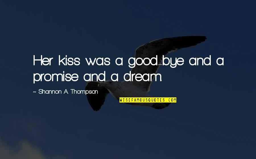 Dreaming Quotes And Quotes By Shannon A. Thompson: Her kiss was a good-bye and a promise