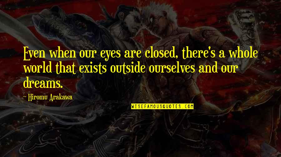 Dreams And Quotes By Hiromu Arakawa: Even when our eyes are closed, there's a