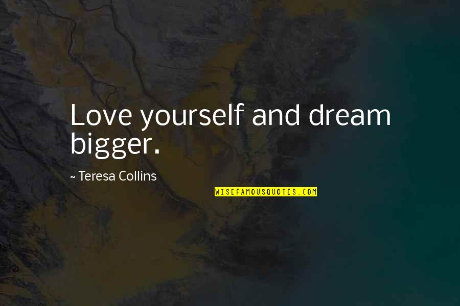 Dreams And Quotes By Teresa Collins: Love yourself and dream bigger.