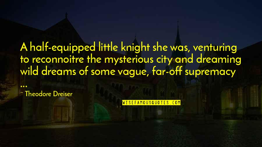 Dreams And Quotes By Theodore Dreiser: A half-equipped little knight she was, venturing to