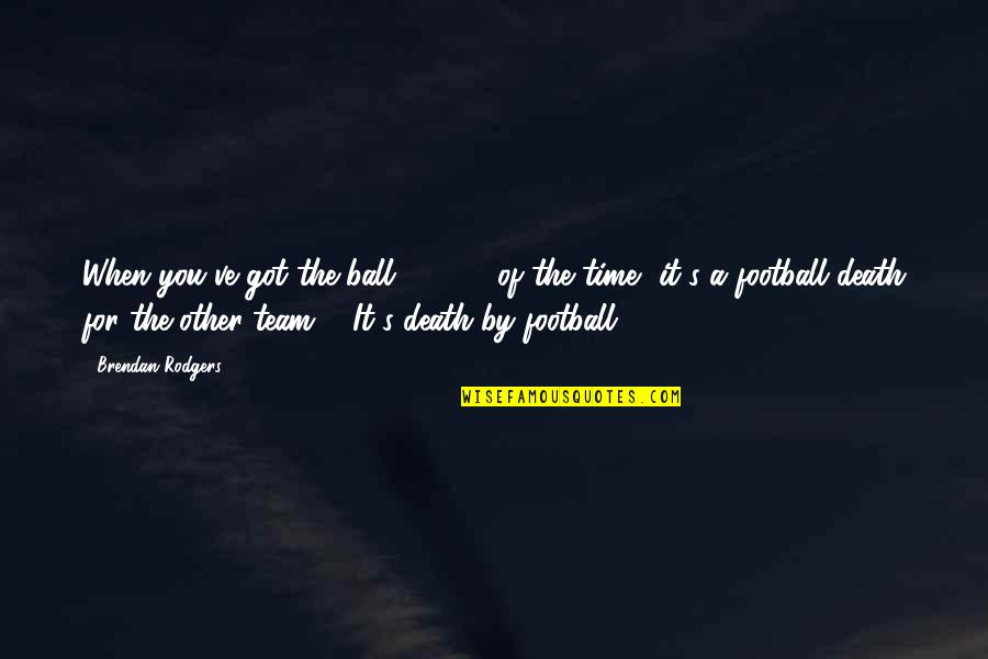 Dreams Dying Quotes By Brendan Rodgers: When you've got the ball 65-70% of the