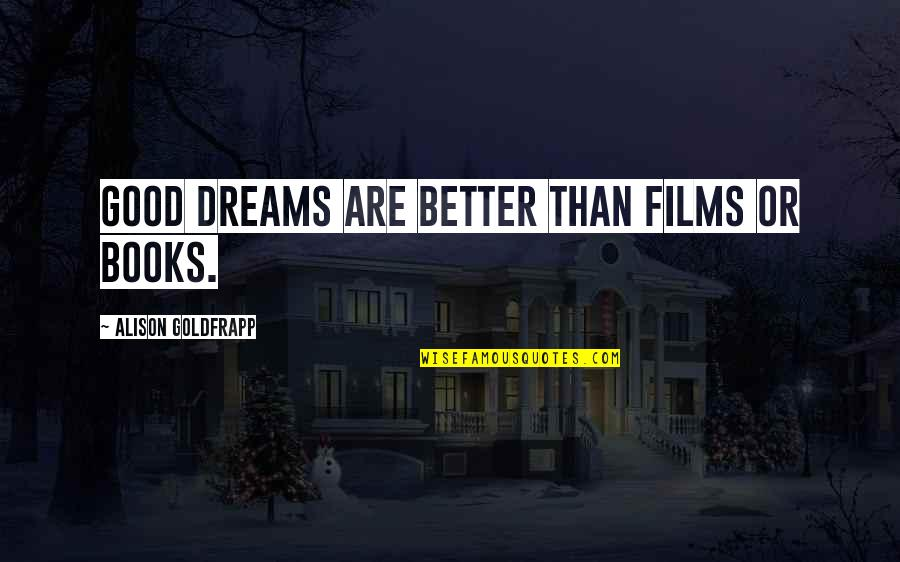 Dreams From Books Quotes By Alison Goldfrapp: Good dreams are better than films or books.
