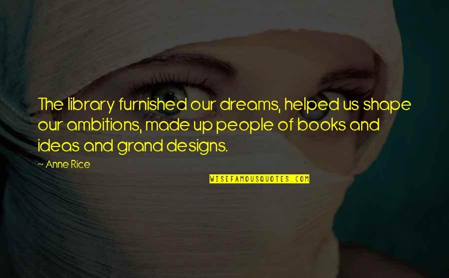 Dreams From Books Quotes By Anne Rice: The library furnished our dreams, helped us shape