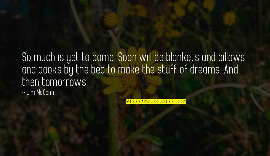 Dreams From Books Quotes By Jim McCann: So much is yet to come. Soon will