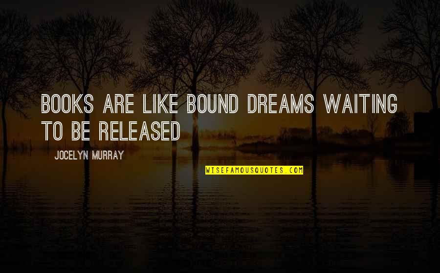 Dreams From Books Quotes By Jocelyn Murray: Books are like bound dreams waiting to be