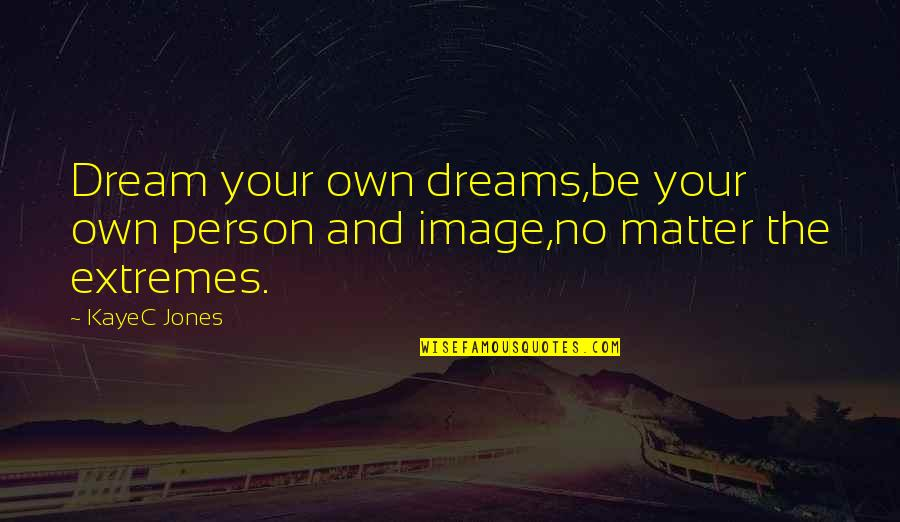 Dreams From Books Quotes By KayeC Jones: Dream your own dreams,be your own person and