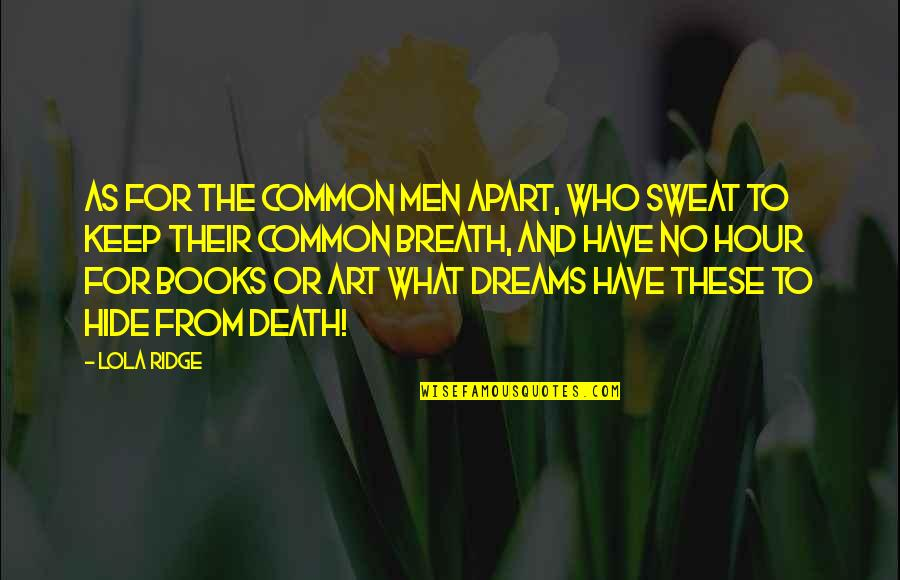 Dreams From Books Quotes By Lola Ridge: As for the common men apart, Who sweat