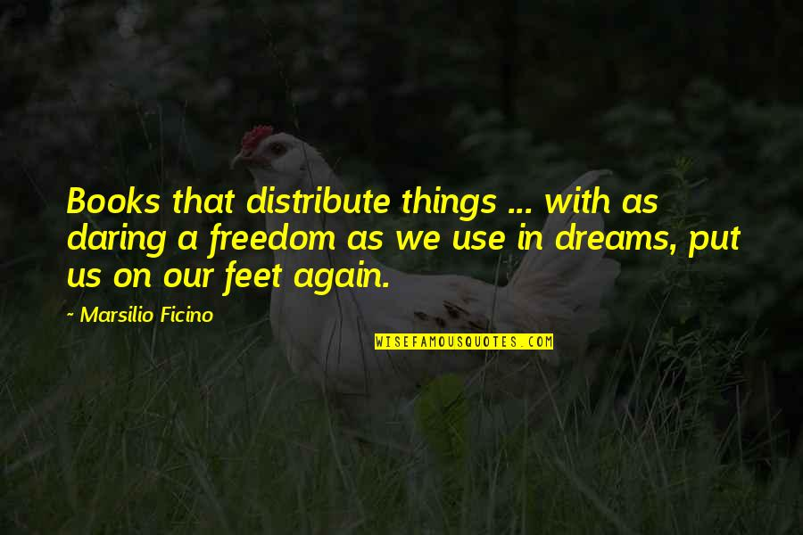 Dreams From Books Quotes By Marsilio Ficino: Books that distribute things ... with as daring