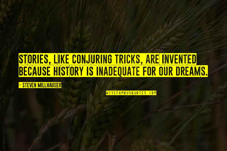 Dreams From Books Quotes By Steven Millhauser: Stories, like conjuring tricks, are invented because history
