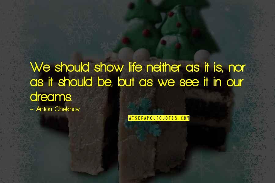 Dreams In Life Quotes By Anton Chekhov: We should show life neither as it is,