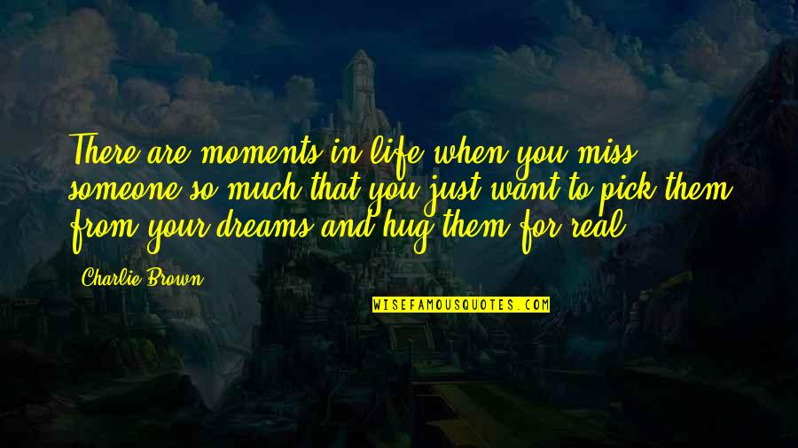 Dreams In Life Quotes By Charlie Brown: There are moments in life when you miss