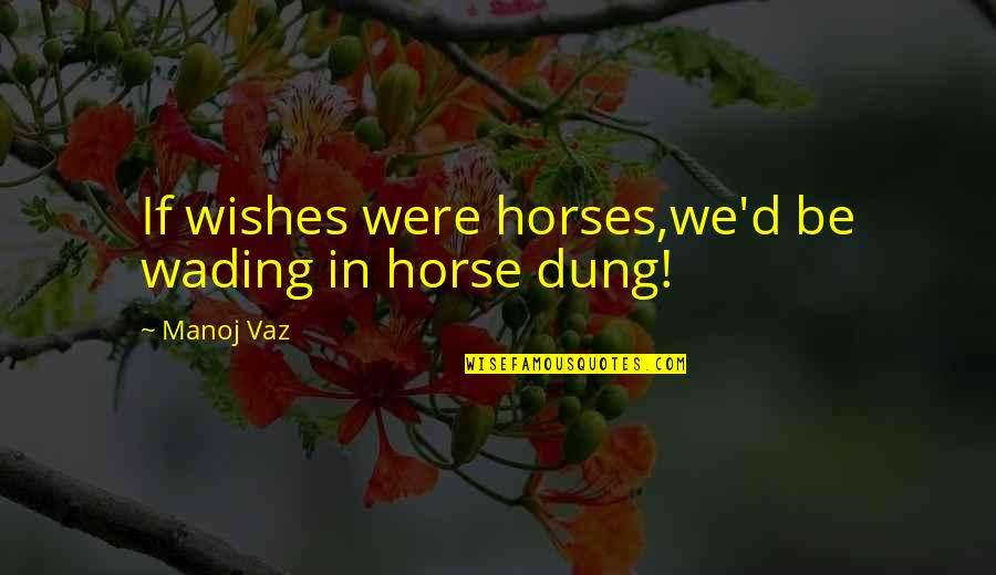 Dreams In Life Quotes By Manoj Vaz: If wishes were horses,we'd be wading in horse
