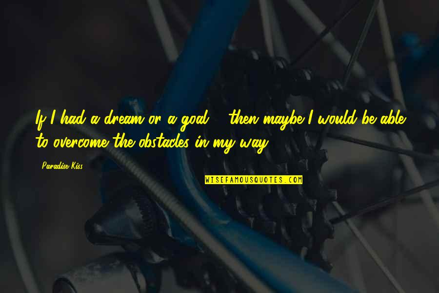 Dreams In Life Quotes By Paradise Kiss: If I had a dream or a goal