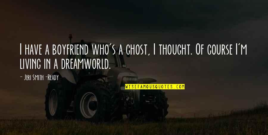 Dreamworld Quotes By Jeri Smith-Ready: I have a boyfriend who's a ghost, I