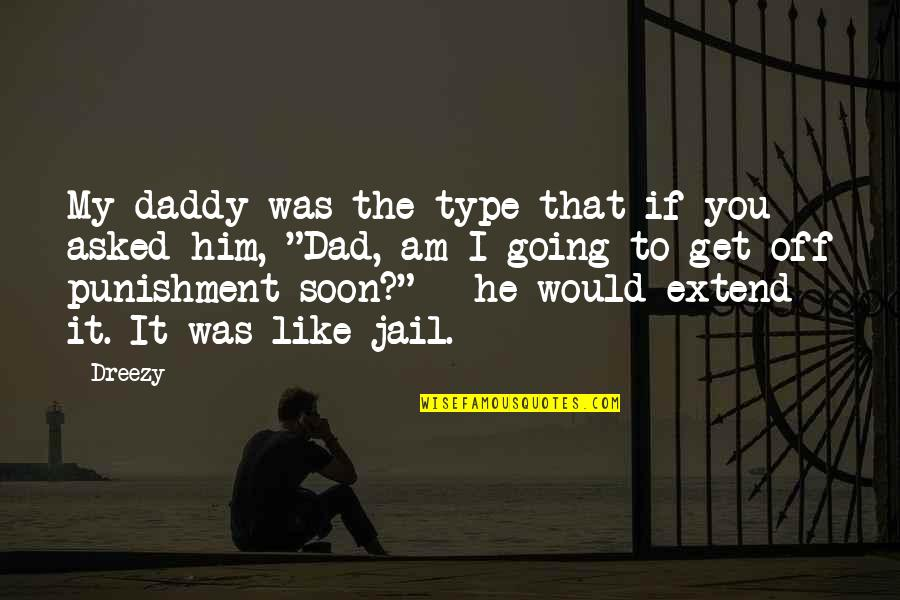 Dreezy Quotes By Dreezy: My daddy was the type that if you