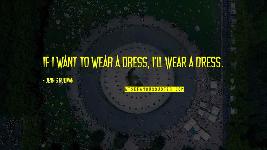Dress Quotes By Dennis Rodman: If I want to wear a dress, I'll