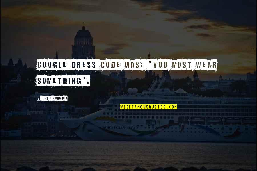 """Dress Quotes By Eric Schmidt: Google dress code was: """"You must wear something""""."""