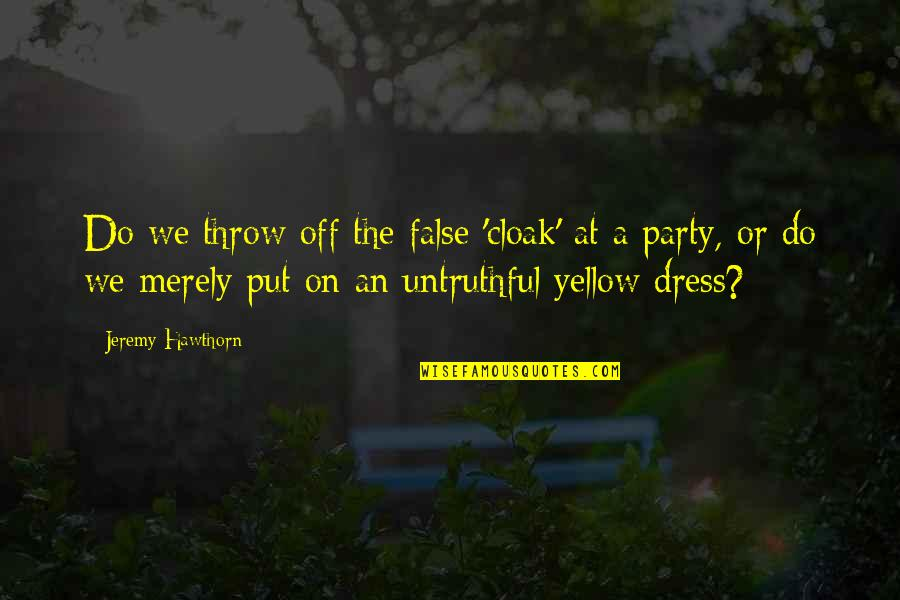 Dress Quotes By Jeremy Hawthorn: Do we throw off the false 'cloak' at