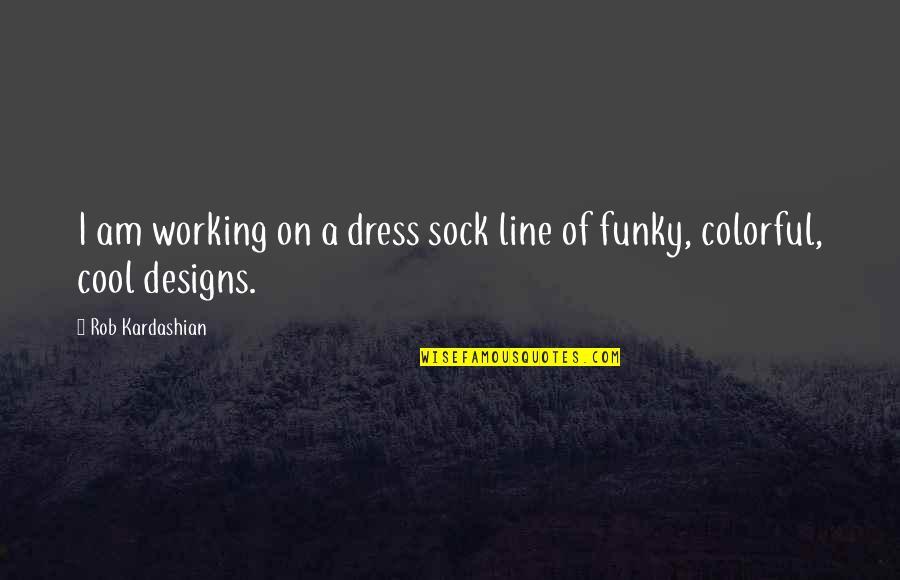 Dress Quotes By Rob Kardashian: I am working on a dress sock line
