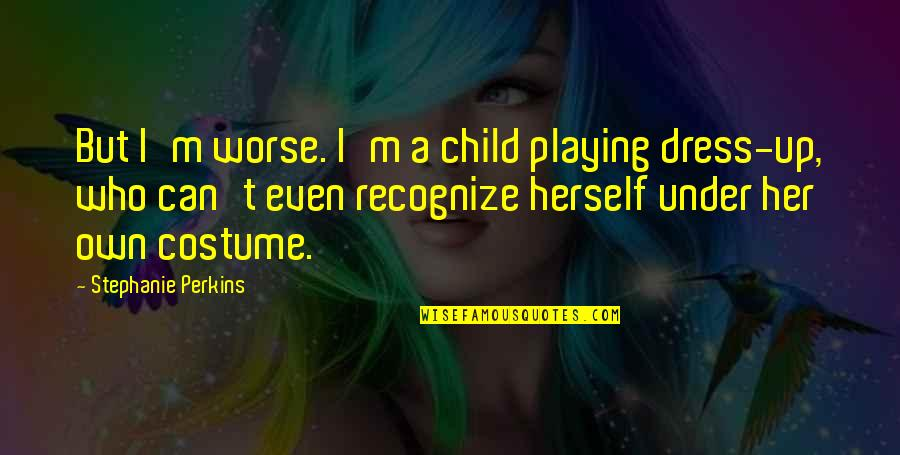Dress Quotes By Stephanie Perkins: But I'm worse. I'm a child playing dress-up,
