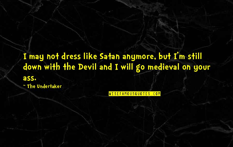 Dress Quotes By The Undertaker: I may not dress like Satan anymore, but