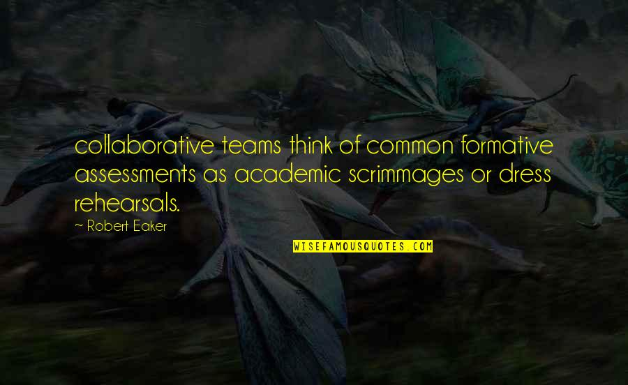 Dress Rehearsals Quotes By Robert Eaker: collaborative teams think of common formative assessments as