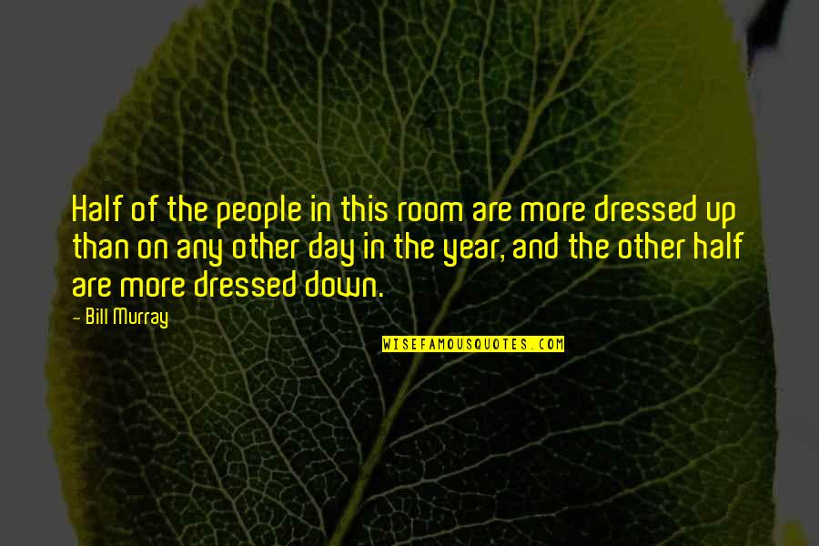 Dressed Down Quotes By Bill Murray: Half of the people in this room are