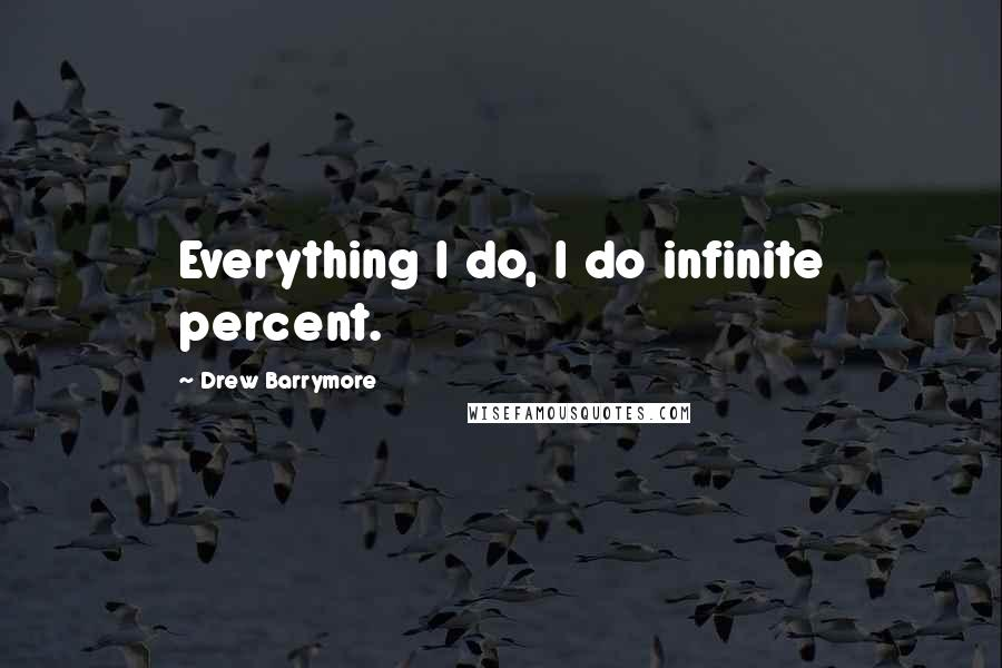 Drew Barrymore quotes: Everything I do, I do infinite percent.