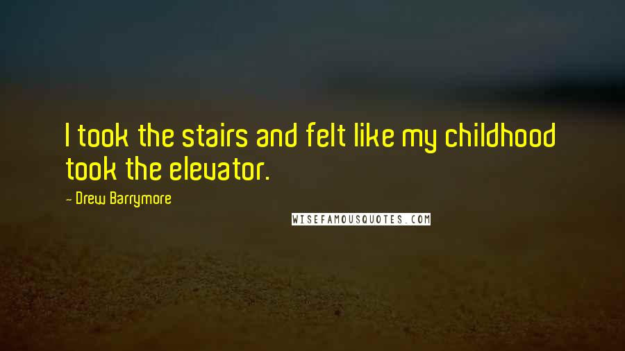 Drew Barrymore quotes: I took the stairs and felt like my childhood took the elevator.