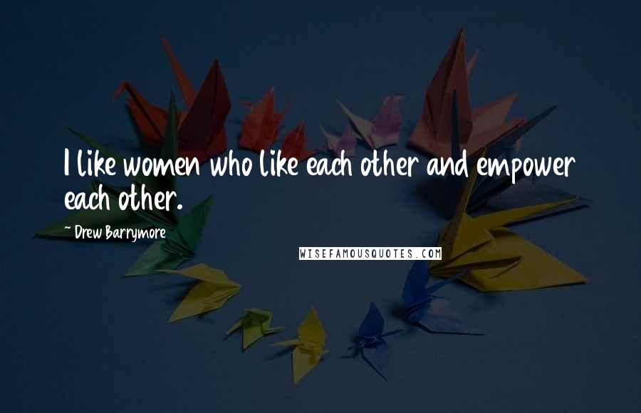 Drew Barrymore quotes: I like women who like each other and empower each other.