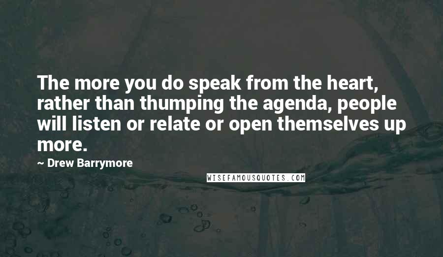 Drew Barrymore quotes: The more you do speak from the heart, rather than thumping the agenda, people will listen or relate or open themselves up more.