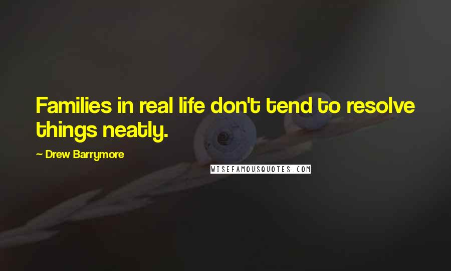 Drew Barrymore quotes: Families in real life don't tend to resolve things neatly.