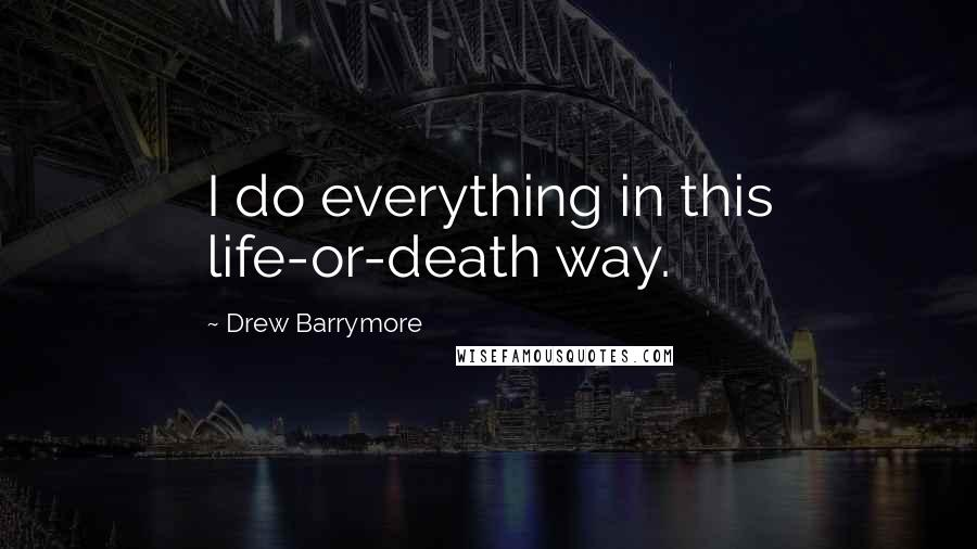 Drew Barrymore quotes: I do everything in this life-or-death way.