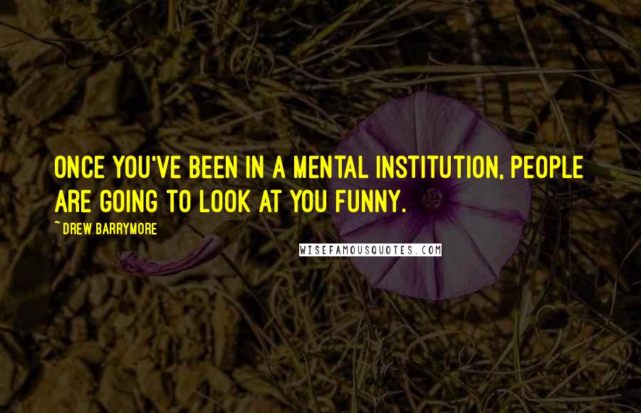 Drew Barrymore quotes: Once you've been in a mental institution, people are going to look at you funny.