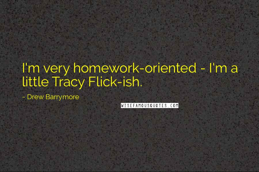 Drew Barrymore quotes: I'm very homework-oriented - I'm a little Tracy Flick-ish.