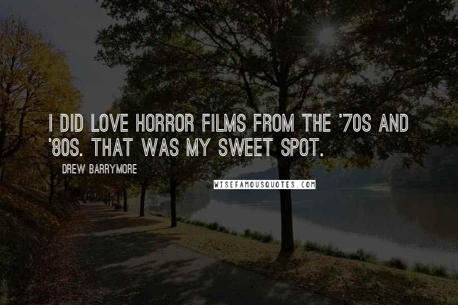 Drew Barrymore quotes: I did love horror films from the '70s and '80s. That was my sweet spot.