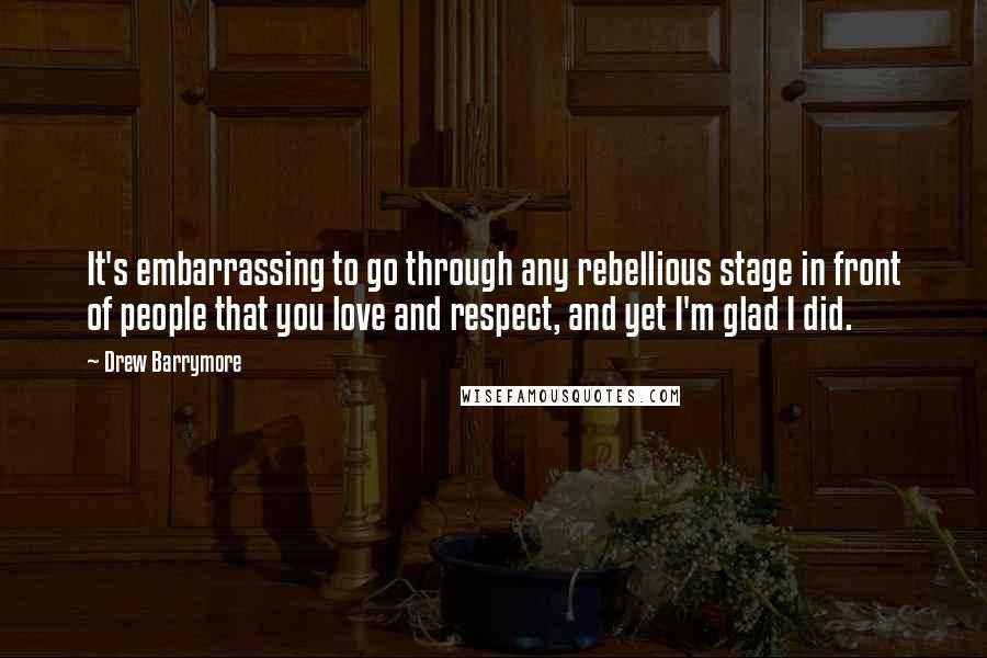 Drew Barrymore quotes: It's embarrassing to go through any rebellious stage in front of people that you love and respect, and yet I'm glad I did.
