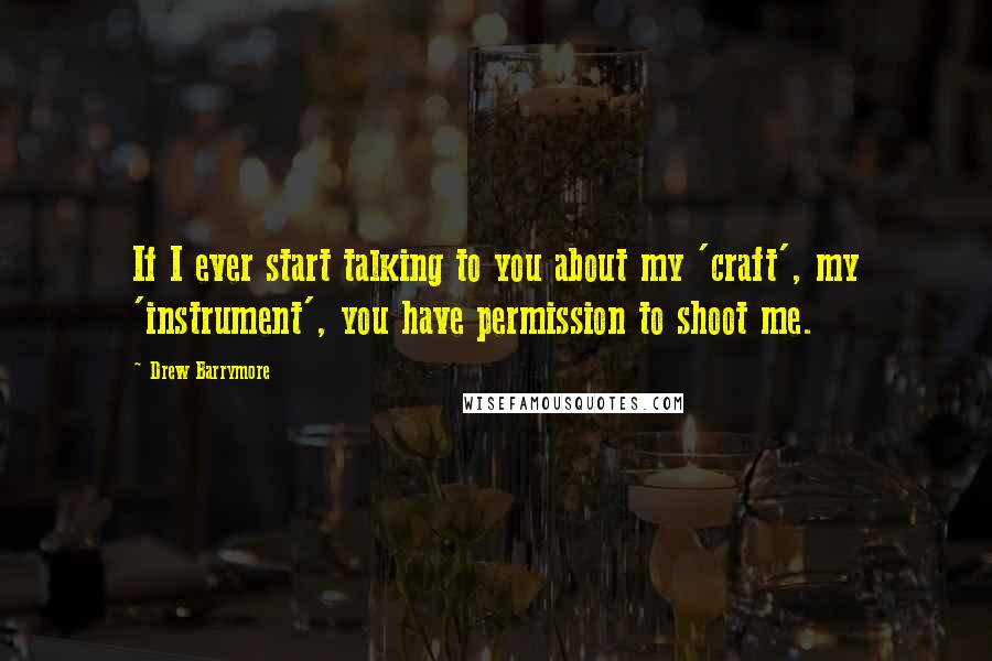Drew Barrymore quotes: If I ever start talking to you about my 'craft', my 'instrument', you have permission to shoot me.