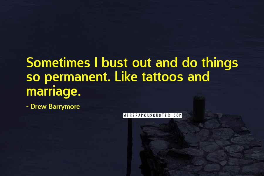 Drew Barrymore quotes: Sometimes I bust out and do things so permanent. Like tattoos and marriage.