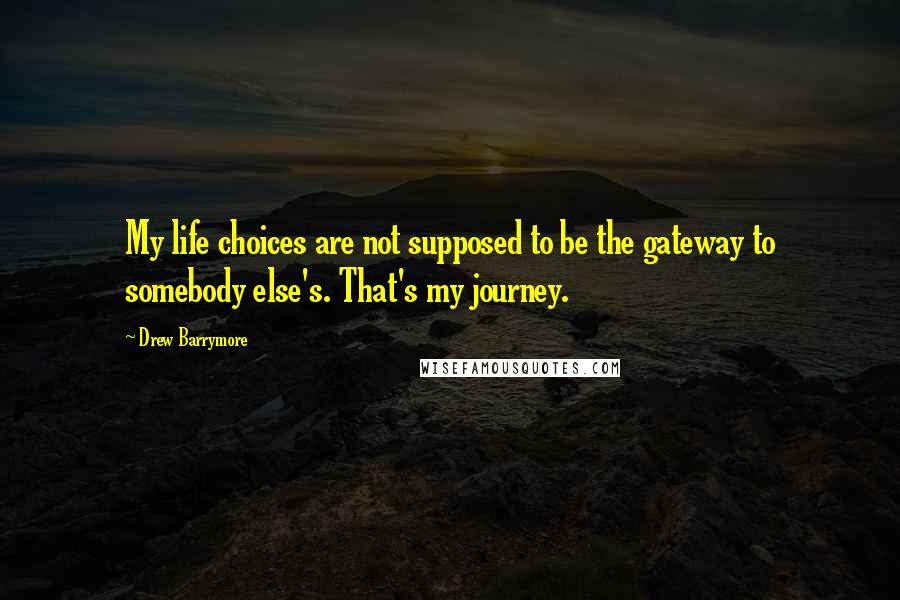 Drew Barrymore quotes: My life choices are not supposed to be the gateway to somebody else's. That's my journey.